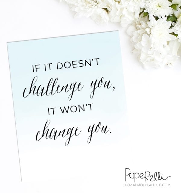 """Free Printable: """"If it doesn't challenge you, it won't change you"""" -- great motivation to remind yourself why you're doing hard things!"""